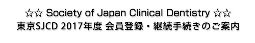 ☆ ☆ Society of Japan Clinical Dentistry ☆ ☆東京SJCD 2017年度 会員登録 継続手続きのご案内